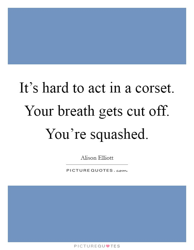 It's hard to act in a corset. Your breath gets cut off. You're squashed Picture Quote #1