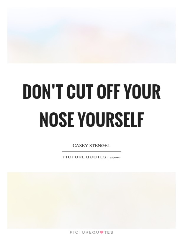 Don't cut off your nose yourself Picture Quote #1