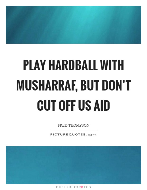 Play hardball with Musharraf, but don't cut off US aid Picture Quote #1