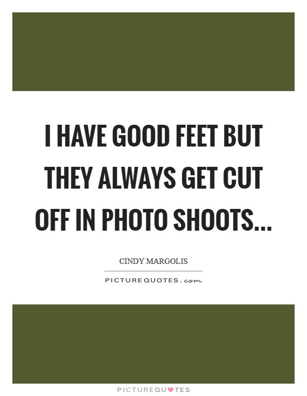I have good feet but they always get cut off in photo shoots Picture Quote #1