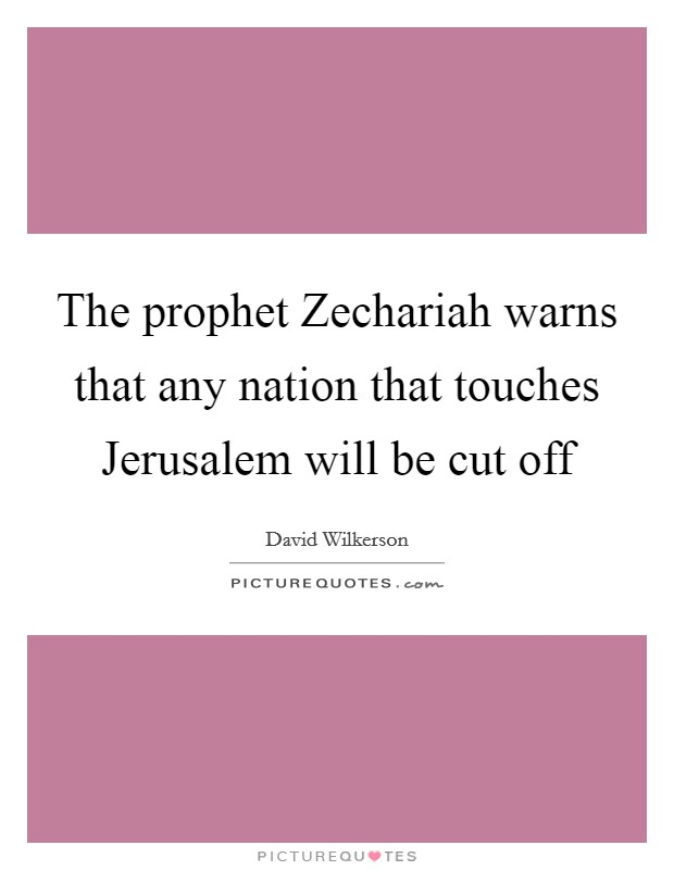 The prophet Zechariah warns that any nation that touches Jerusalem will be cut off Picture Quote #1