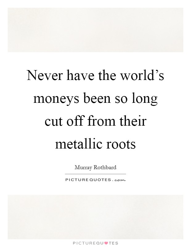 Never have the world's moneys been so long cut off from their metallic roots Picture Quote #1