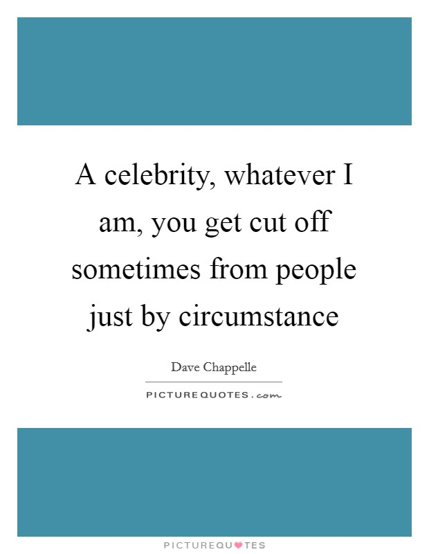 A celebrity, whatever I am, you get cut off sometimes from people just by circumstance Picture Quote #1