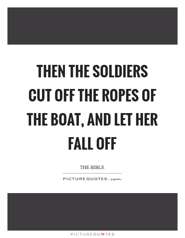 Then the soldiers cut off the ropes of the boat, and let her fall off Picture Quote #1