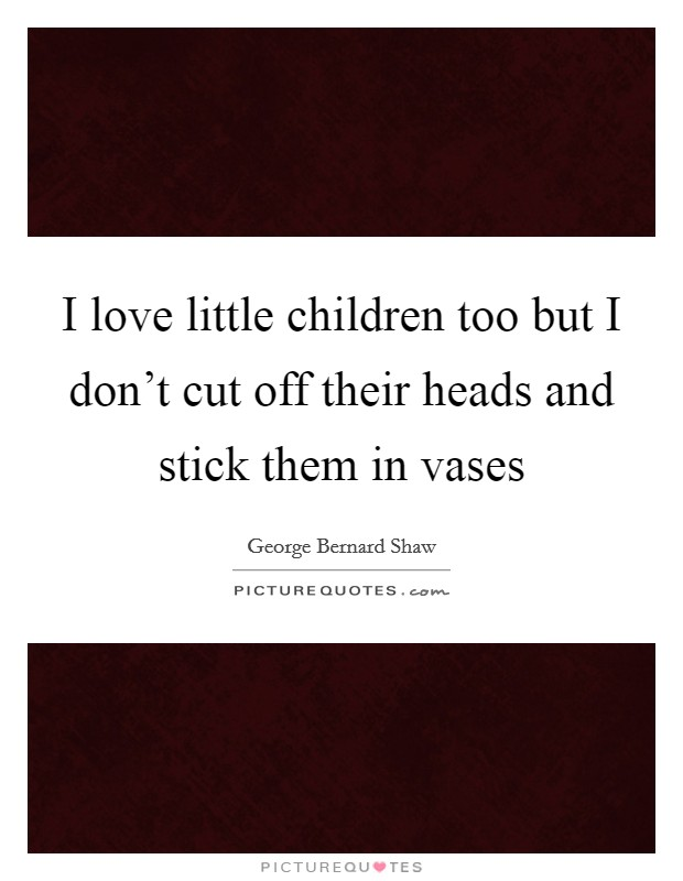 I love little children too but I don't cut off their heads and stick them in vases Picture Quote #1