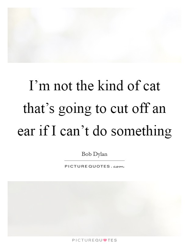 I'm not the kind of cat that's going to cut off an ear if I can't do something Picture Quote #1