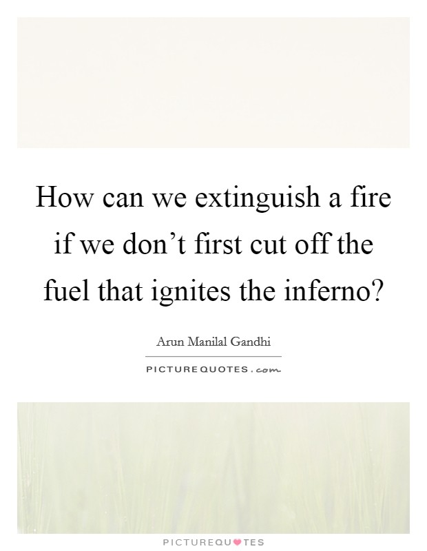 How can we extinguish a fire if we don't first cut off the fuel that ignites the inferno? Picture Quote #1