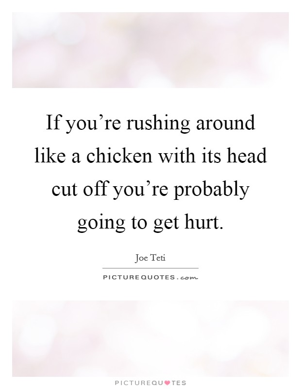 If you're rushing around like a chicken with its head cut off you're probably going to get hurt Picture Quote #1