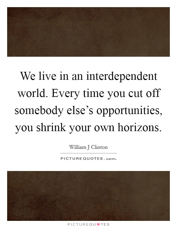 We live in an interdependent world. Every time you cut off somebody else's opportunities, you shrink your own horizons Picture Quote #1