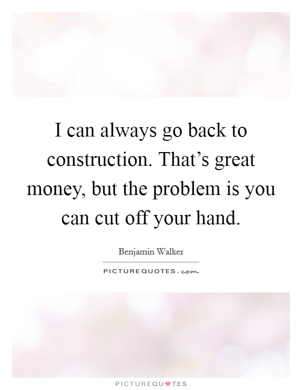 I can always go back to construction. That's great money, but the problem is you can cut off your hand Picture Quote #1