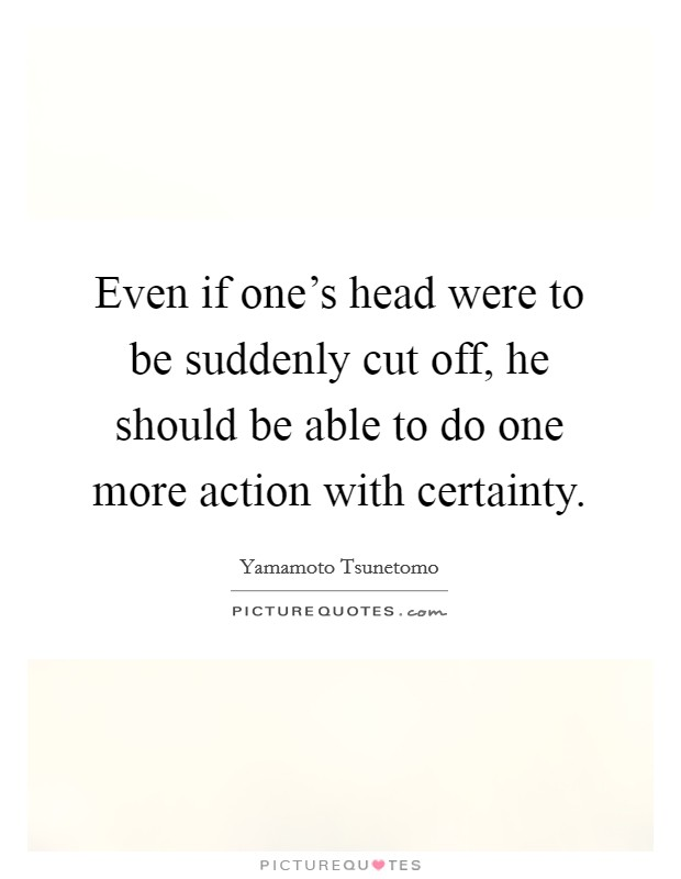 Even if one's head were to be suddenly cut off, he should be able to do one more action with certainty Picture Quote #1