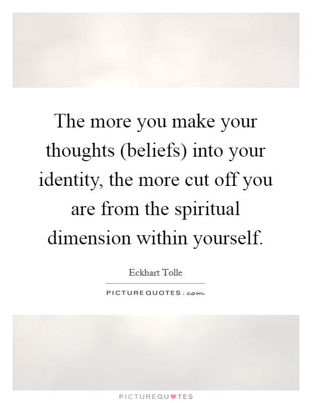 The more you make your thoughts (beliefs) into your identity, the more cut off you are from the spiritual dimension within yourself Picture Quote #1