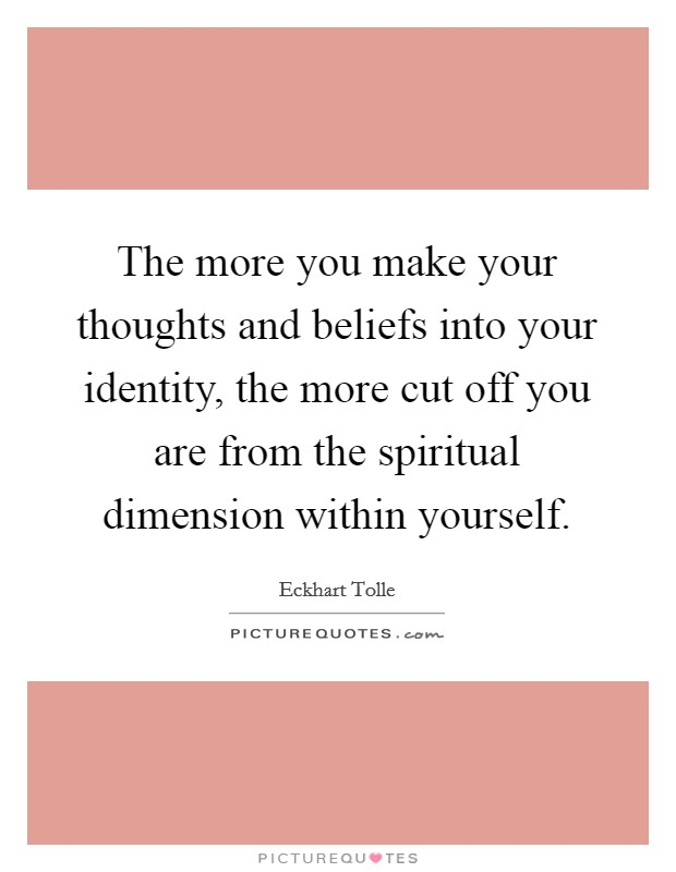 The more you make your thoughts and beliefs into your identity, the more cut off you are from the spiritual dimension within yourself Picture Quote #1