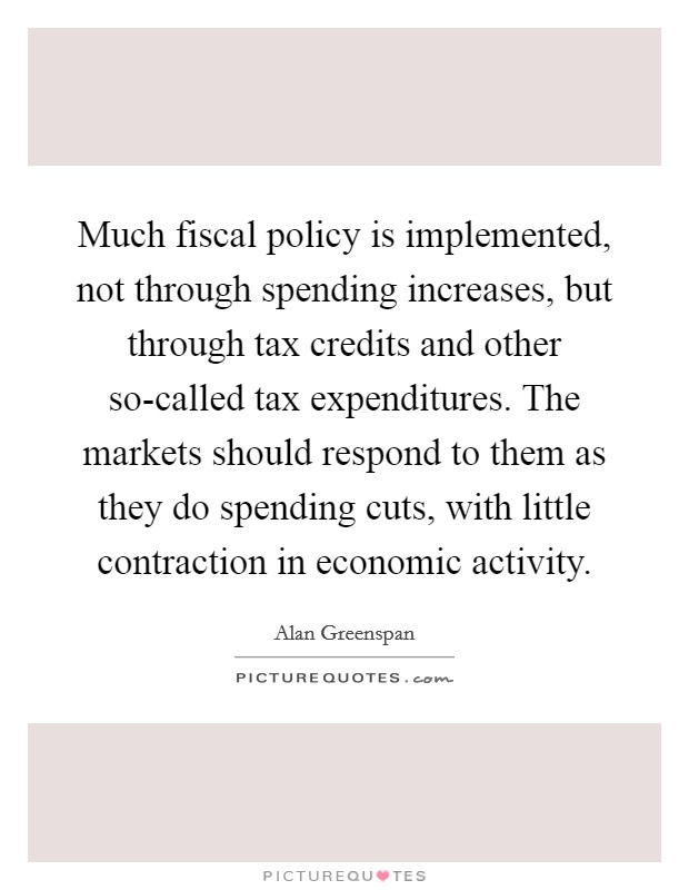 Much fiscal policy is implemented, not through spending increases, but through tax credits and other so-called tax expenditures. The markets should respond to them as they do spending cuts, with little contraction in economic activity Picture Quote #1