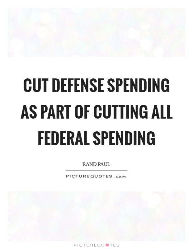 Cut defense spending as part of cutting all federal spending Picture Quote #1