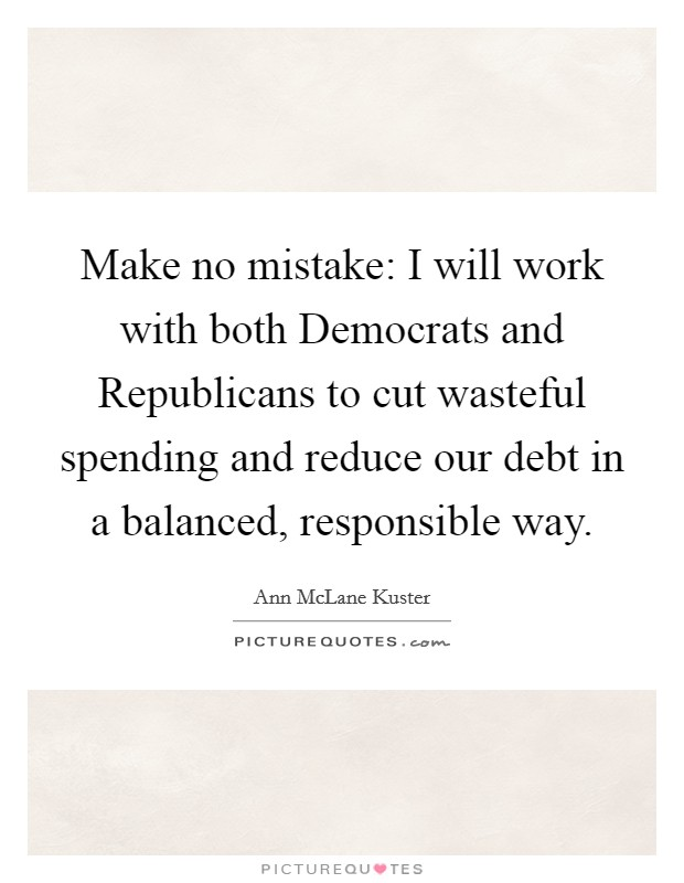 Make no mistake: I will work with both Democrats and Republicans to cut wasteful spending and reduce our debt in a balanced, responsible way Picture Quote #1