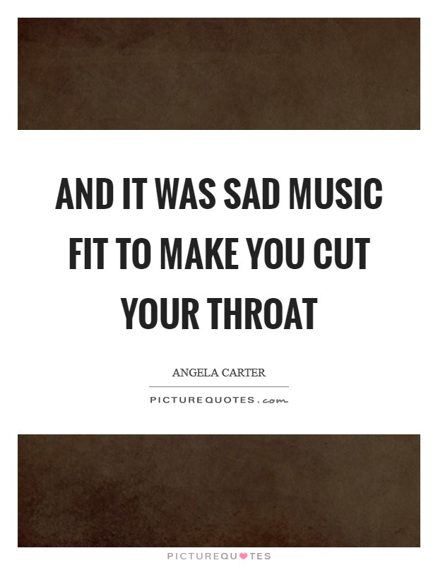 And it was sad music fit to make you cut your throat Picture Quote #1