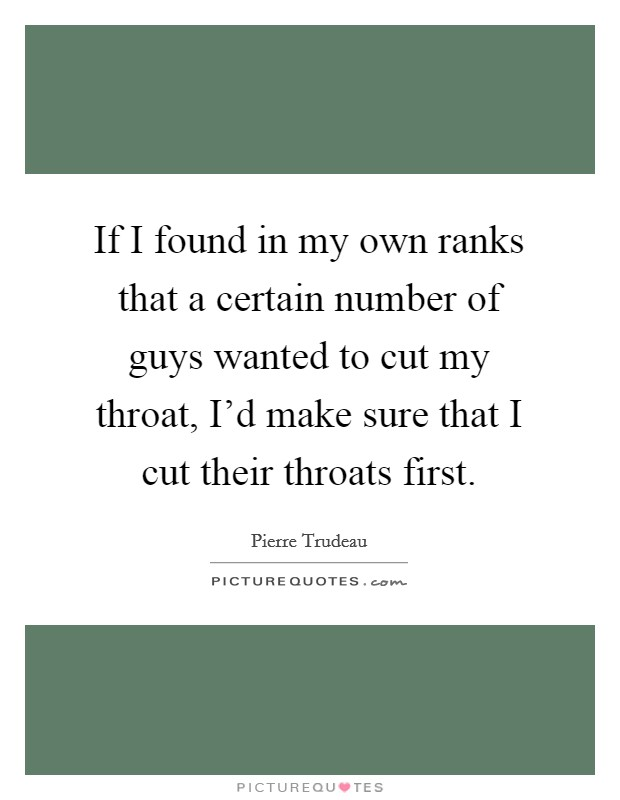 If I found in my own ranks that a certain number of guys wanted to cut my throat, I'd make sure that I cut their throats first Picture Quote #1