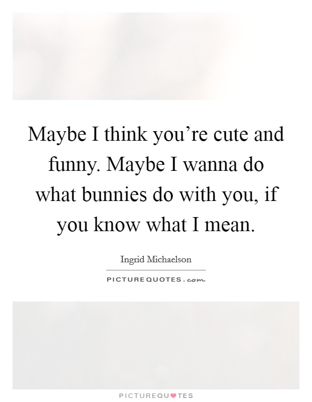 Maybe I think you're cute and funny. Maybe I wanna do what bunnies do with you, if you know what I mean Picture Quote #1