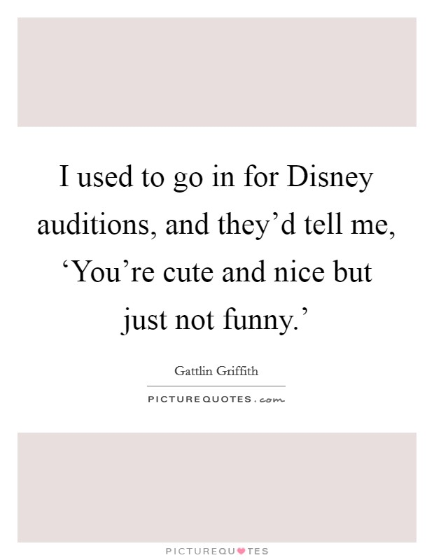 I used to go in for Disney auditions, and they'd tell me, 'You're cute and nice but just not funny.' Picture Quote #1