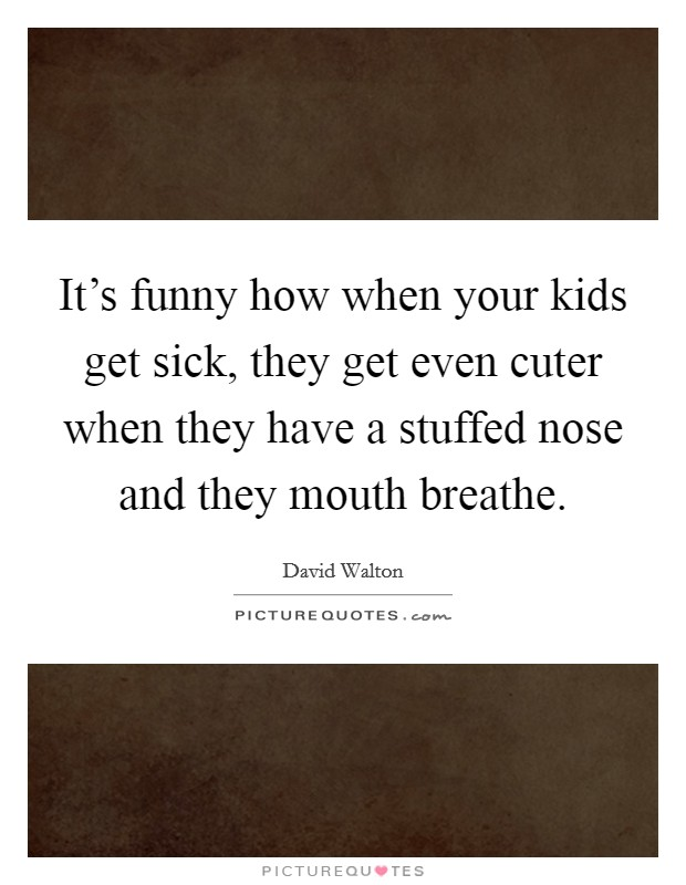 It's funny how when your kids get sick, they get even cuter when they have a stuffed nose and they mouth breathe Picture Quote #1