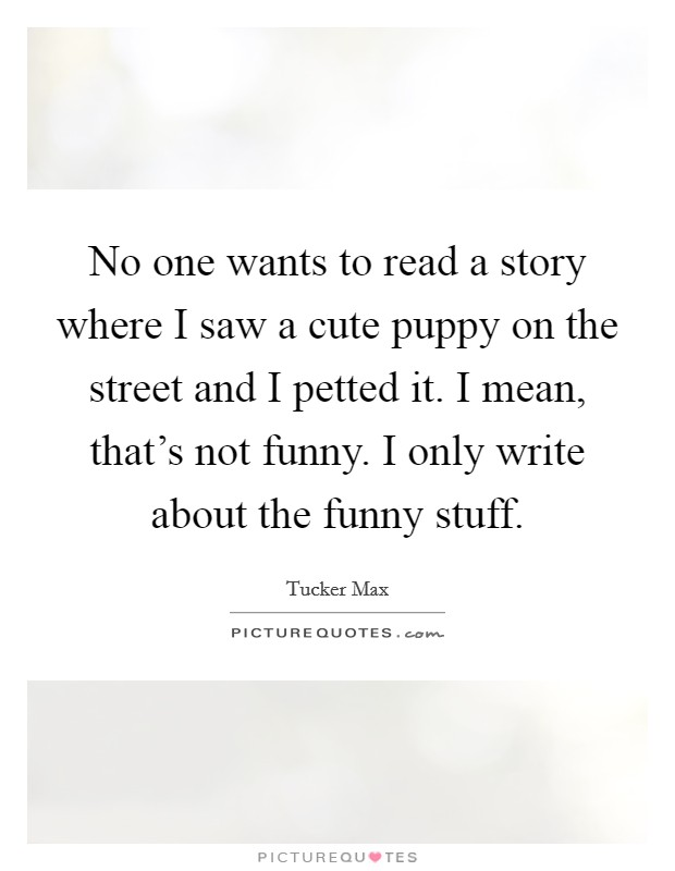 No one wants to read a story where I saw a cute puppy on the street and I petted it. I mean, that's not funny. I only write about the funny stuff. Picture Quote #1
