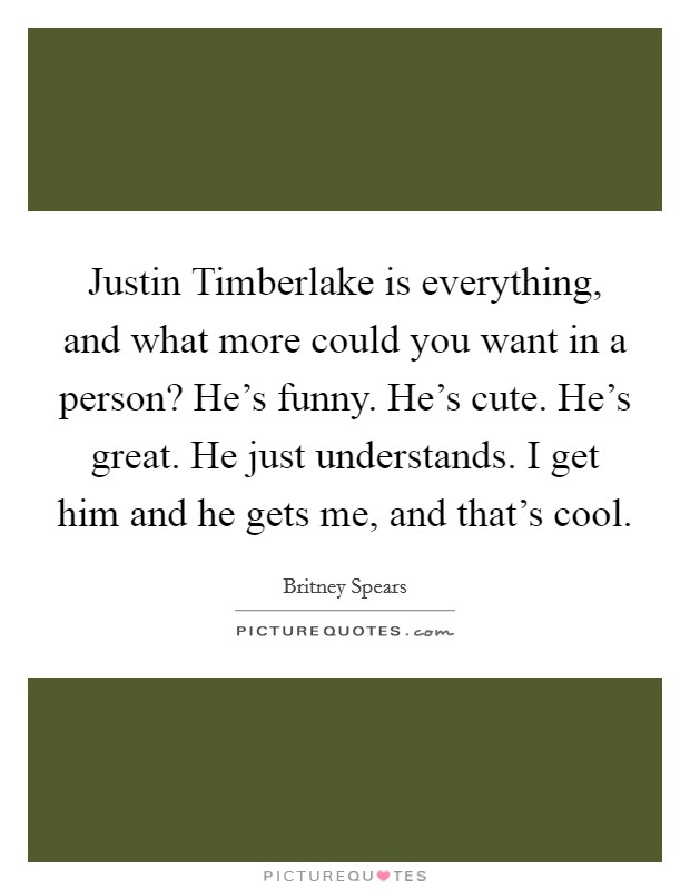 Justin Timberlake is everything, and what more could you want in a person? He's funny. He's cute. He's great. He just understands. I get him and he gets me, and that's cool Picture Quote #1