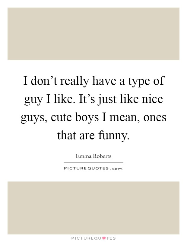 I don't really have a type of guy I like. It's just like nice guys, cute boys I mean, ones that are funny Picture Quote #1