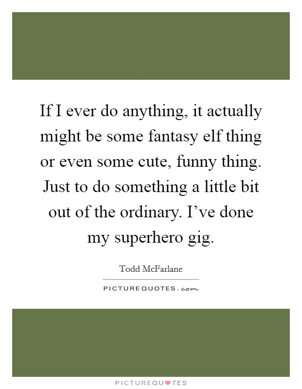 If I ever do anything, it actually might be some fantasy elf thing or even some cute, funny thing. Just to do something a little bit out of the ordinary. I've done my superhero gig Picture Quote #1