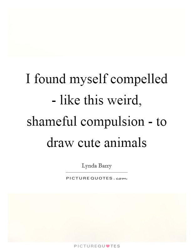 I found myself compelled - like this weird, shameful compulsion - to draw cute animals Picture Quote #1