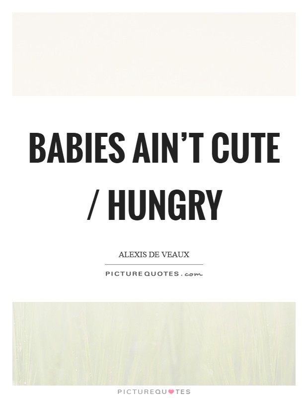Babies ain't cute / hungry Picture Quote #1