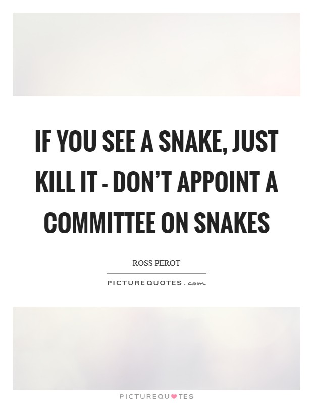 If you see a snake, just kill it - don't appoint a committee on snakes Picture Quote #1