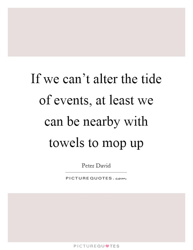 If we can't alter the tide of events, at least we can be nearby with towels to mop up Picture Quote #1