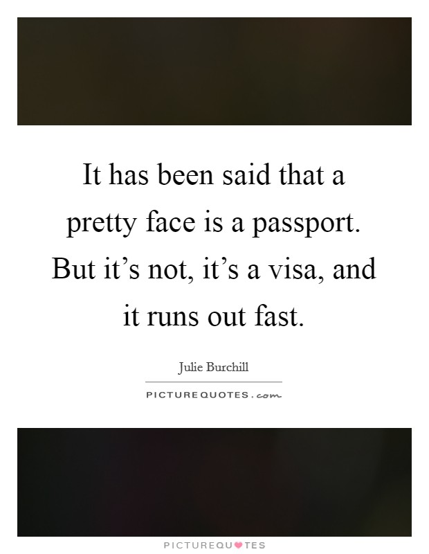 It has been said that a pretty face is a passport. But it's not, it's a visa, and it runs out fast. Picture Quote #1