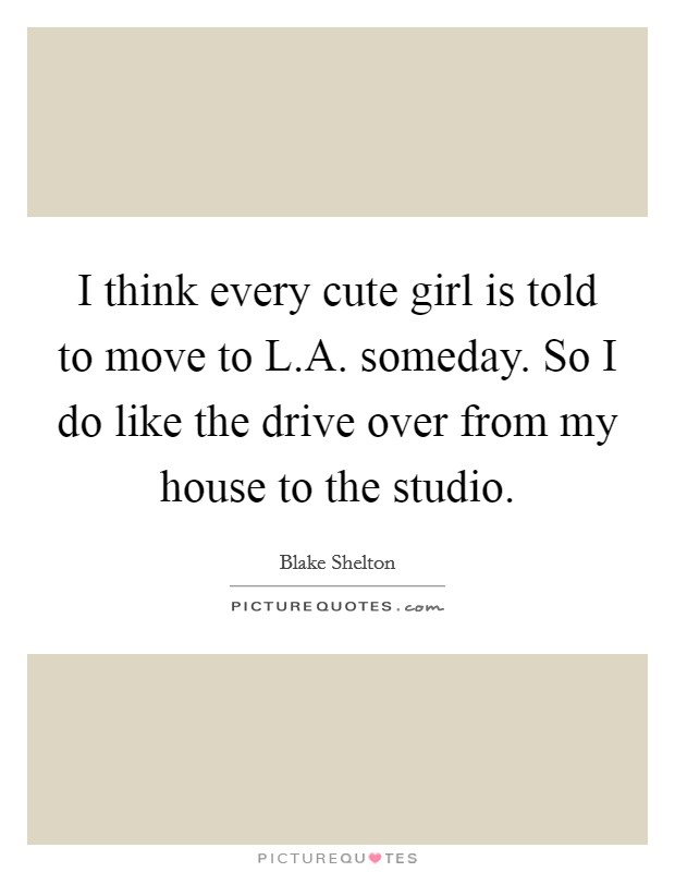 I think every cute girl is told to move to L.A. someday. So I do like the drive over from my house to the studio Picture Quote #1