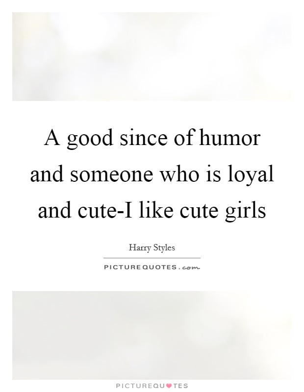 A good since of humor and someone who is loyal and cute-I like cute girls Picture Quote #1