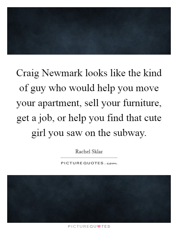 Craig Newmark looks like the kind of guy who would help you move your apartment, sell your furniture, get a job, or help you find that cute girl you saw on the subway Picture Quote #1