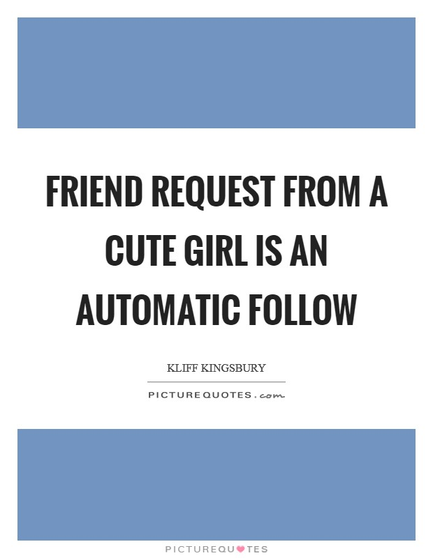 Friend request from a cute girl is an automatic follow Picture Quote #1