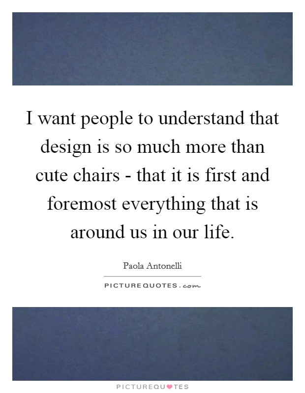 I want people to understand that design is so much more than cute chairs - that it is first and foremost everything that is around us in our life Picture Quote #1