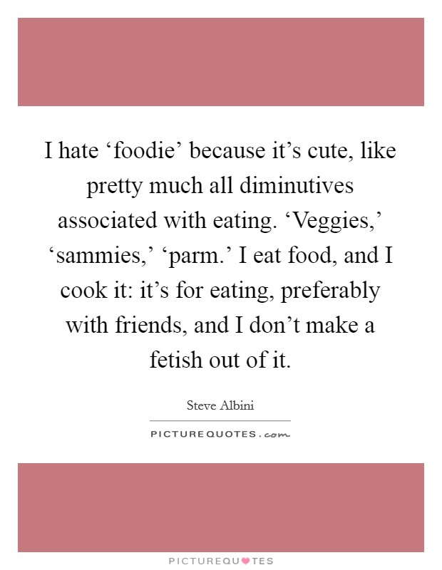 I hate 'foodie' because it's cute, like pretty much all diminutives associated with eating. 'Veggies,' 'sammies,' 'parm.' I eat food, and I cook it: it's for eating, preferably with friends, and I don't make a fetish out of it Picture Quote #1