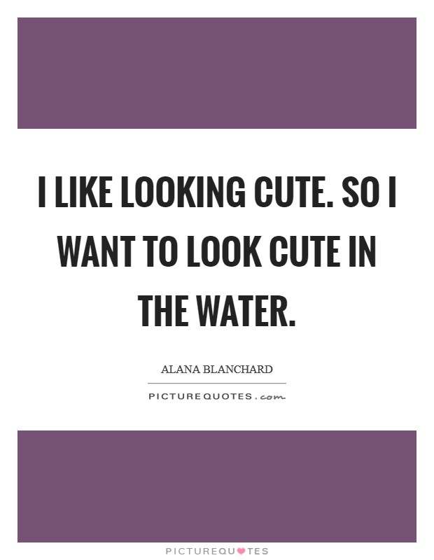 I like looking cute. So I want to look cute in the water Picture Quote #1