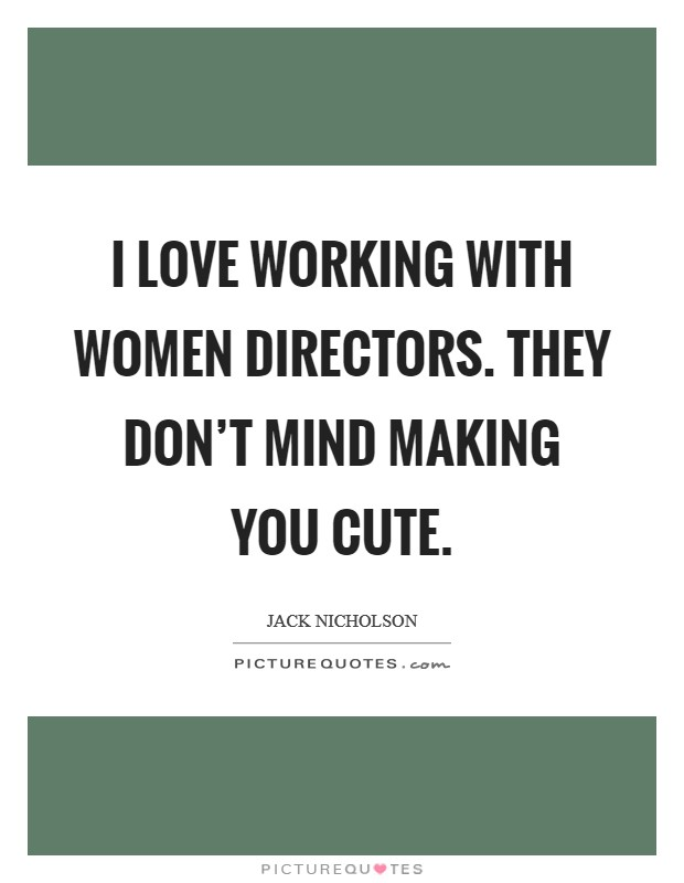 I love working with women directors. They don't mind making you cute Picture Quote #1