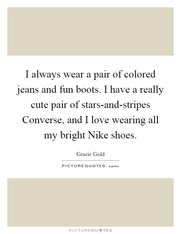 I always wear a pair of colored jeans and fun boots. I have a really cute pair of stars-and-stripes Converse, and I love wearing all my bright Nike shoes Picture Quote #1