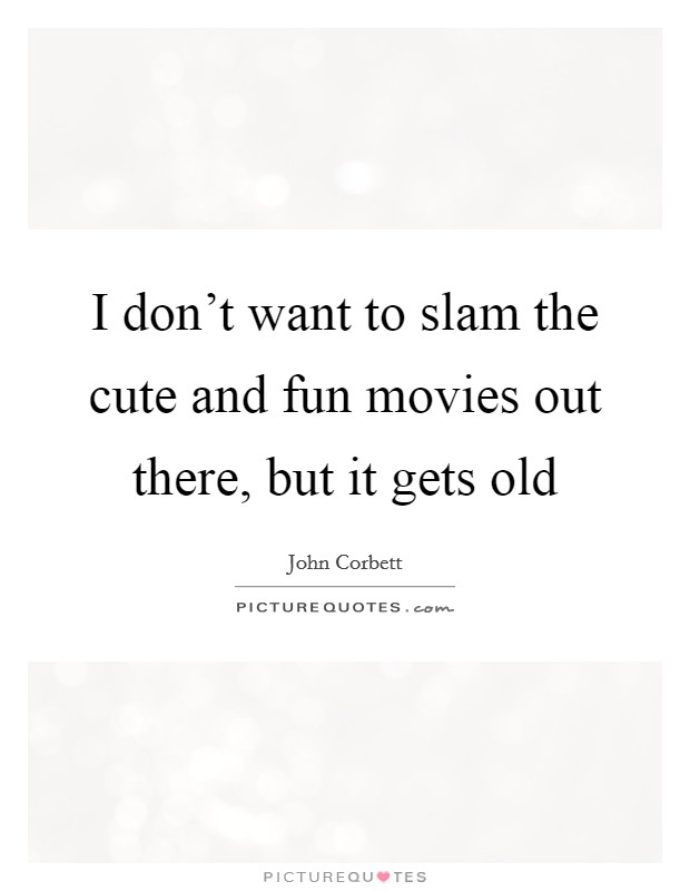 I don't want to slam the cute and fun movies out there, but it gets old Picture Quote #1