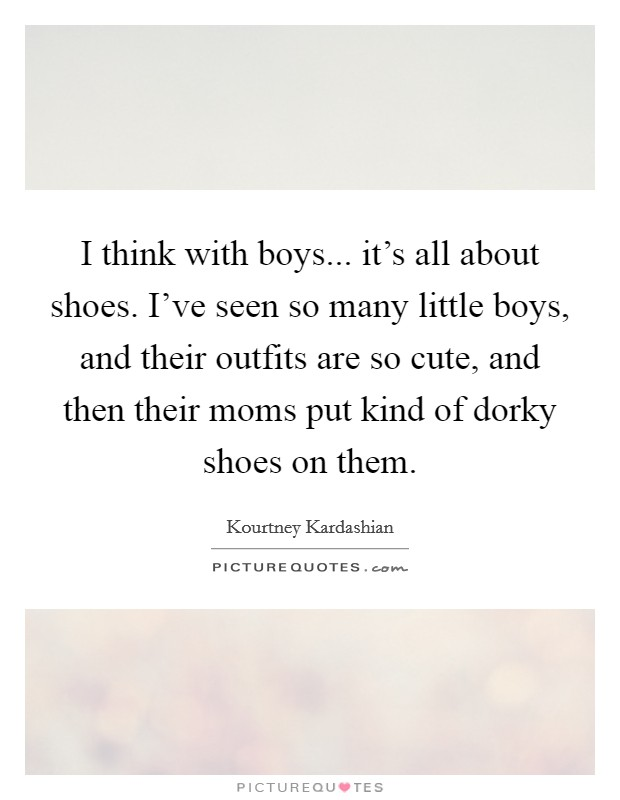 I think with boys... it's all about shoes. I've seen so many little boys, and their outfits are so cute, and then their moms put kind of dorky shoes on them Picture Quote #1