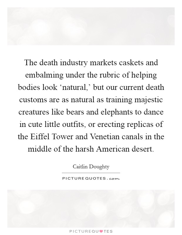 The death industry markets caskets and embalming under the rubric of helping bodies look 'natural,' but our current death customs are as natural as training majestic creatures like bears and elephants to dance in cute little outfits, or erecting replicas of the Eiffel Tower and Venetian canals in the middle of the harsh American desert Picture Quote #1