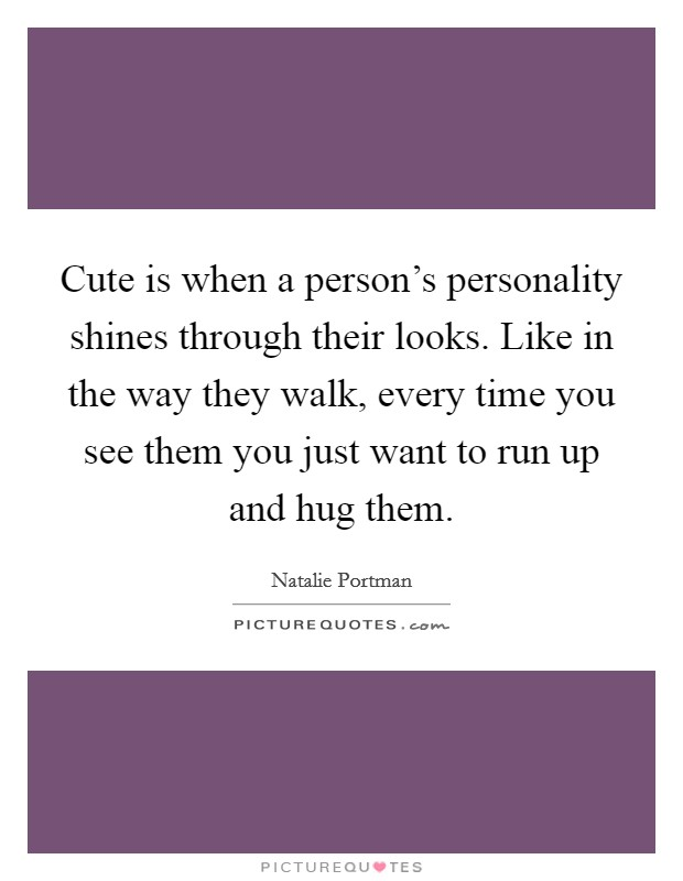 Cute is when a person's personality shines through their looks. Like in the way they walk, every time you see them you just want to run up and hug them Picture Quote #1