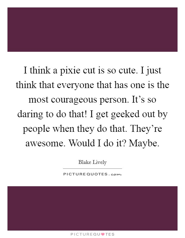 I think a pixie cut is so cute. I just think that everyone that has one is the most courageous person. It's so daring to do that! I get geeked out by people when they do that. They're awesome. Would I do it? Maybe Picture Quote #1