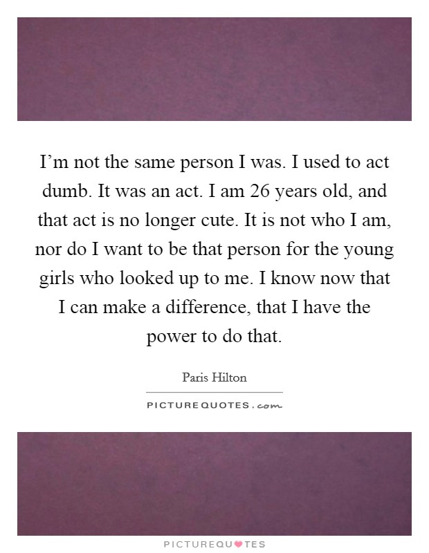 I'm not the same person I was. I used to act dumb. It was an act. I am 26 years old, and that act is no longer cute. It is not who I am, nor do I want to be that person for the young girls who looked up to me. I know now that I can make a difference, that I have the power to do that Picture Quote #1