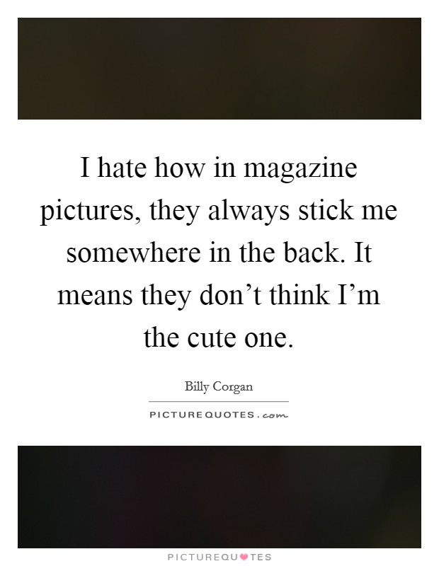I hate how in magazine pictures, they always stick me somewhere in the back. It means they don't think I'm the cute one Picture Quote #1